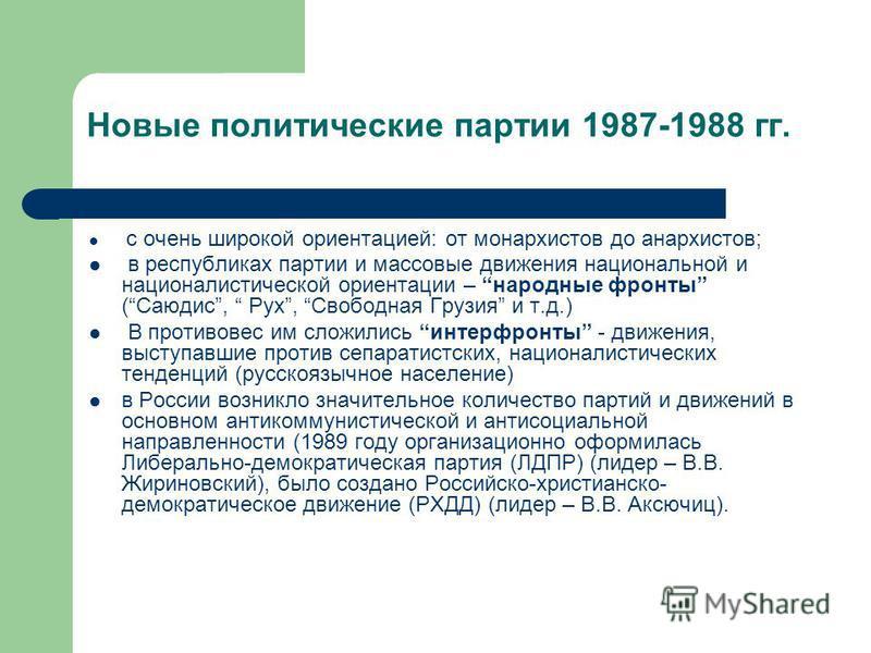 Новые политические партии 1987-1988 гг. с очень широкой ориентацией: от монархистов до анархистов; в республиках партии и массовые движения национальной и националистической ориентации – народные фронты (Саюдис, Рух, Свободная Грузия и т.д.) В против