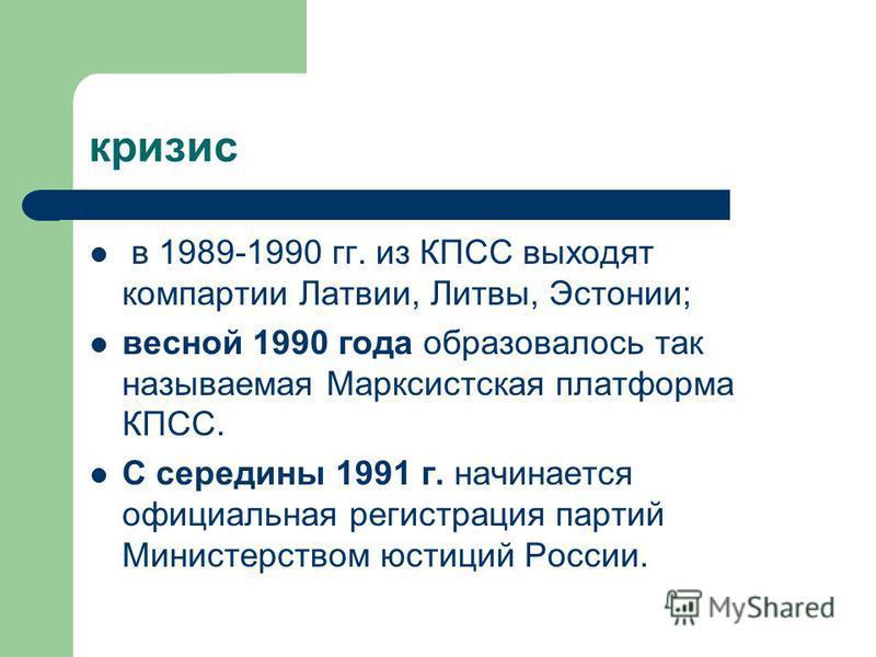 кризис в 1989-1990 гг. из КПСС выходят компартии Латвии, Литвы, Эстонии; весной 1990 года образовалось так называемая Марксистская платформа КПСС. С середины 1991 г. начинается официальная регистрация партий Министерством юстиций России.