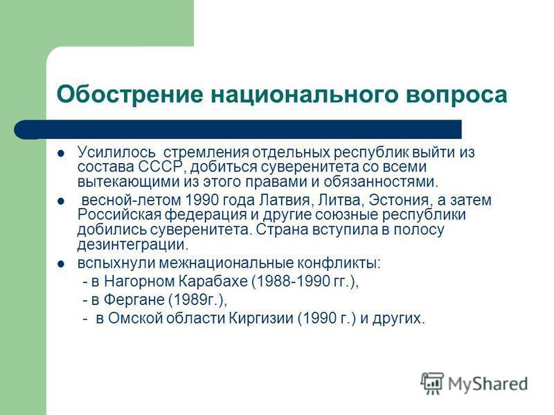 Обострение национального вопроса Усилилось стремления отдельных республик выйти из состава СССР, добиться суверенитета со всеми вытекающими из этого правами и обязанностями. весной-летом 1990 года Латвия, Литва, Эстония, а затем Российская федерация