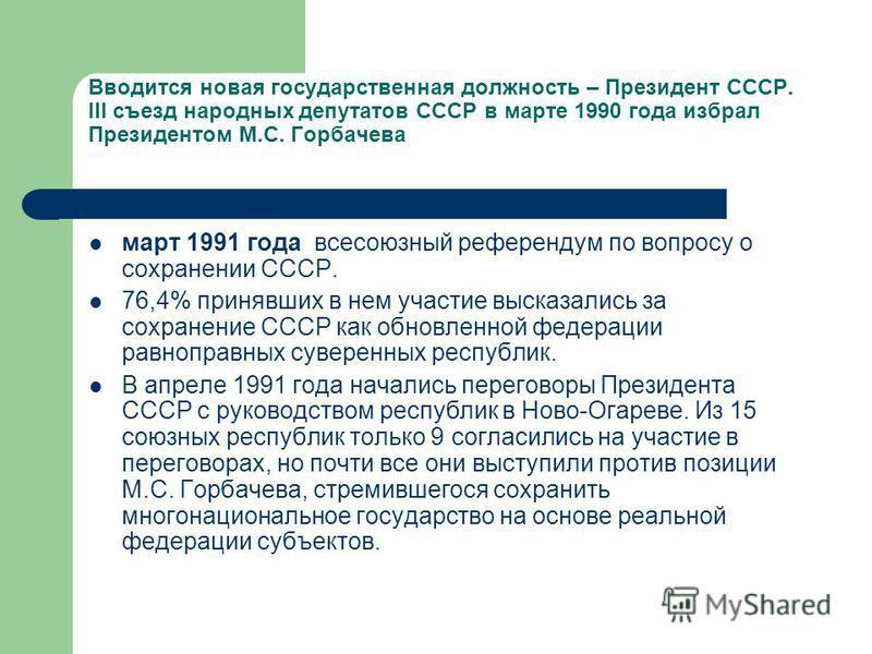Вводится новая государственная должность – Президент СССР. III съезд народных депутатов СССР в марте 1990 года избрал Президентом М.С. Горбачева март 1991 года всесоюзный референдум по вопросу о сохранении СССР. 76,4% принявших в нем участие высказал