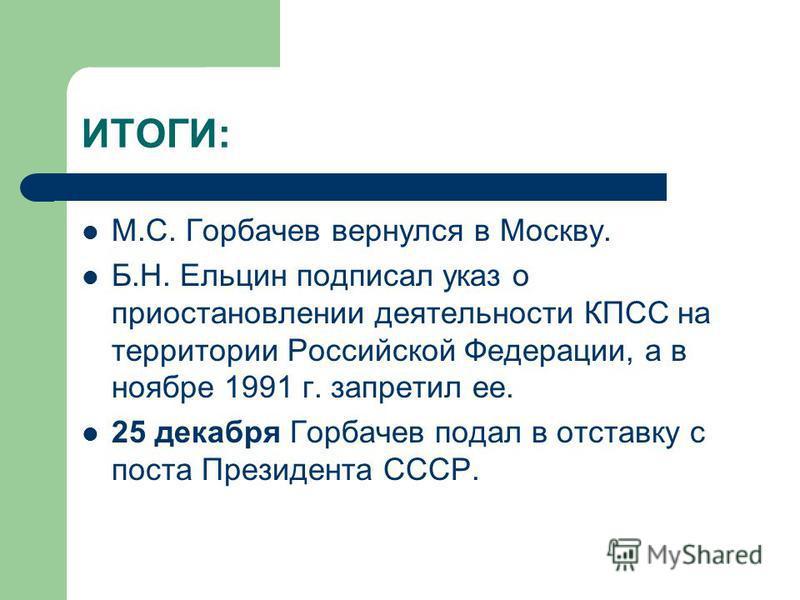 ИТОГИ: М.С. Горбачев вернулся в Москву. Б.Н. Ельцин подписал указ о приостановлении деятельности КПСС на территории Российской Федерации, а в ноябре 1991 г. запретил ее. 25 декабря Горбачев подал в отставку с поста Президента СССР.