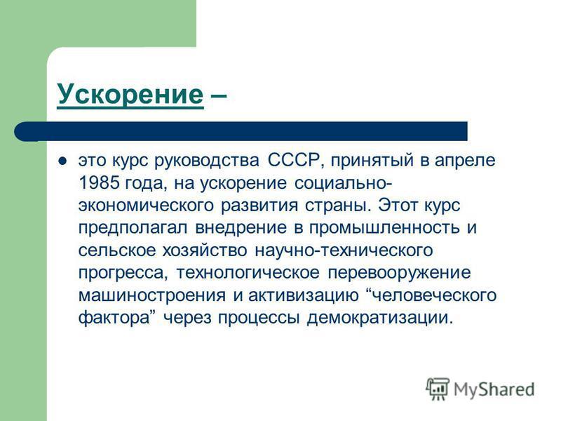Ускорение – это курс руководства СССР, принятый в апреле 1985 года, на ускорение социально- экономического развития страны. Этот курс предполагал внедрение в промышленность и сельское хозяйство научно-технического прогресса, технологическое перевоору