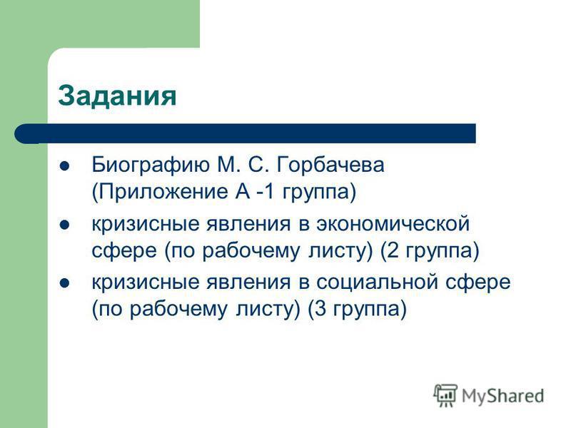 Задания Биографию М. С. Горбачева (Приложение А -1 группа) кризисные явления в экономической сфере (по рабочему листу) (2 группа) кризисные явления в социальной сфере (по рабочему листу) (3 группа)