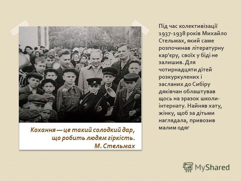 Під час колективізації 1937-1938 років Михайло Стельмах, який саме розпочинав літературну кар ' єру, своїх у біді не залишив. Для чотирнадцяти дітей розкуркулених і засланих до Сибіру дяківчан облаштував щось на зразок школи - інтернату. Найняв хату,