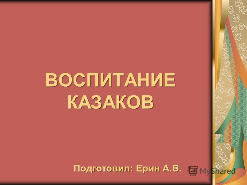 ВОСПИТАНИЕ КАЗАКОВ Подготовил: Ерин А.В.