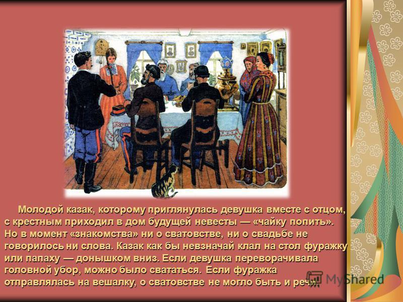 Молодой казак, которому приглянулась девушка вместе с отцом, с крестным приходил в дом будущей невесты «чайку попить». Но в момент «знакомства» ни о сватовстве, ни о свадьбе не говорилось ни слова. Казак как бы невзначай клал на стол фуражку или пап