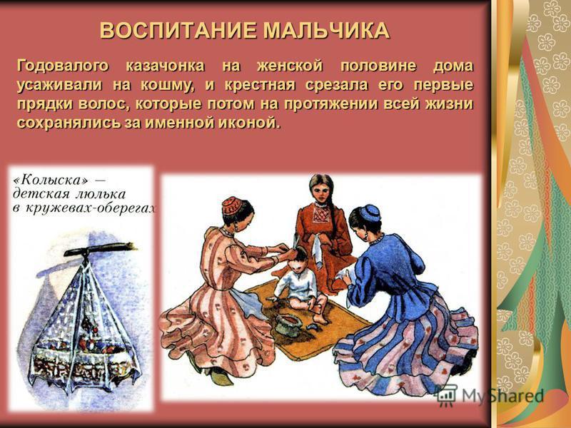 ВОСПИТАНИЕ МАЛЬЧИКА Годовалого казачонка на женской половине дома усаживали на кошму, и крестная срезала его первые прядки волос, которые потом на протяжении всей жизни сохранялись за именной иконой.