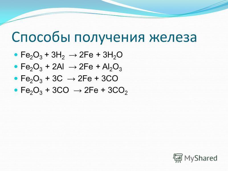 Способы получения железа Fe 2 O 3 + 3H 2 2Fe + 3H 2 O Fe 2 O 3 + 2Al 2Fe + Al 2 O 3 Fe 2 O 3 + 3C 2Fe + 3CO Fe 2 O 3 + 3CO 2Fe + 3CО 2