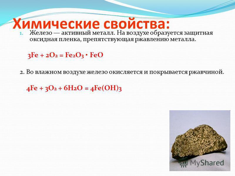 Химические свойства: 1. Железо активный металл. На воздухе образуется защитная оксидная пленка, препятствующая ржавлению металла. 3Fe + 2O 2 = Fe 2 O 3 FeO 2. Во влажном воздухе железо окисляется и покрывается ржавчиной. 4Fe + 3О 2 + 6Н 2 О = 4Fe(ОН)