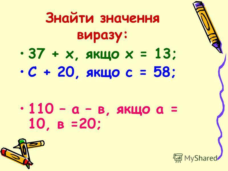Знайти значення виразу: 37 + х, якщо х = 13; С + 20, якщо с = 58; 110 – а – в, якщо а = 10, в =20;