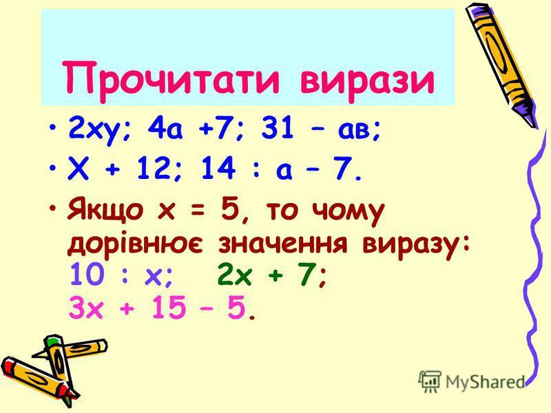 Прочитати вирази 2ху; 4а +7; 31 – ав; Х + 12; 14 : а – 7. Якщо х = 5, то чому дорівнює значення виразу: 10 : х; 2х + 7; 3х + 15 – 5.