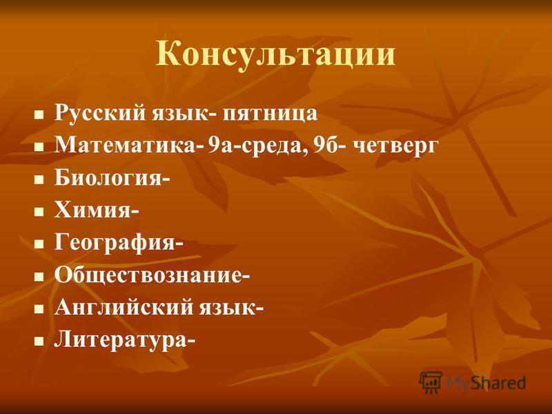 Консультации Русский язык- пятница Математика- 9 а-среда, 9 б- четверг Биология- Химия- География- Обществознание- Английский язык- Литература-