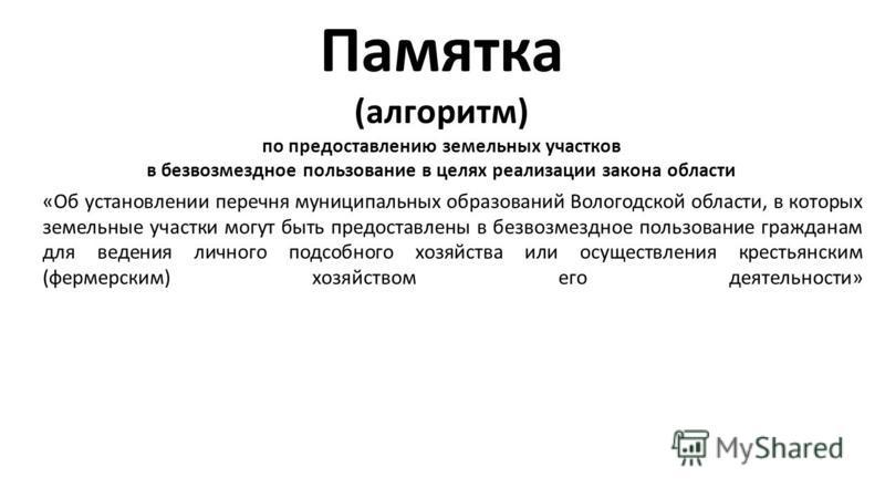 Памятка (алгоритм) по предоставлению земельных участков в безвозмездное пользование в целях реализации закона области «Об установлении перечня муниципальных образований Вологодской области, в которых земельные участки могут быть предоставлены в безво