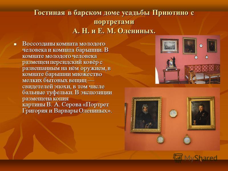 Гостиная в барском доме усадьбы Приютино с портретами А. Н. и Е. М. Олениных. Воссозданы комната молодого человека и комната барышни. В комнате молодого человека размещен персидский ковёр с развешанным на нём оружием, в комнате барышни множество мелк