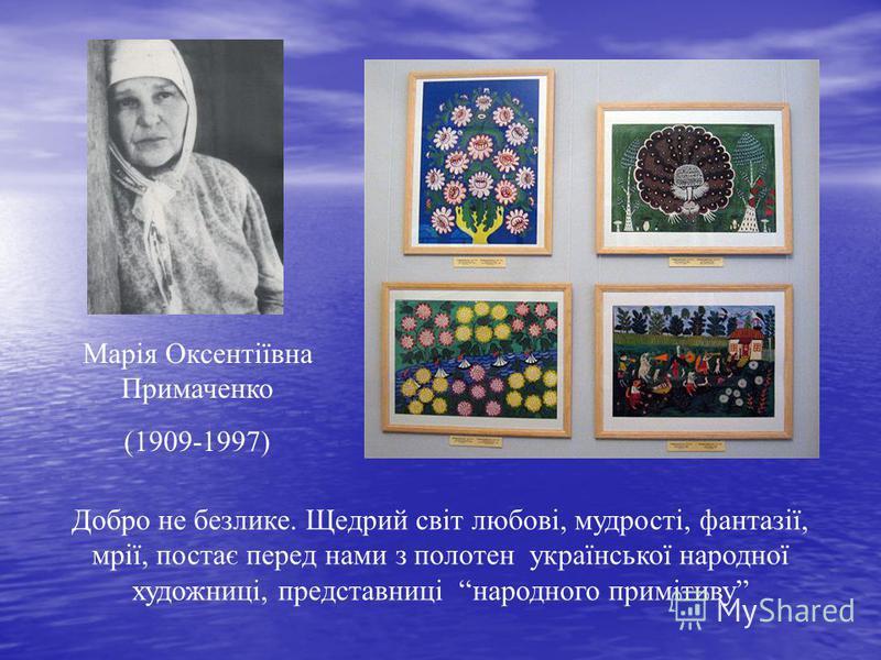 Марія Оксентіївна Примаченко (1909-1997) Добро не безлике. Щедрий світ любові, мудрості, фантазії, мрії, постає перед нами з полотен української народної художниці, представниці народного примітиву