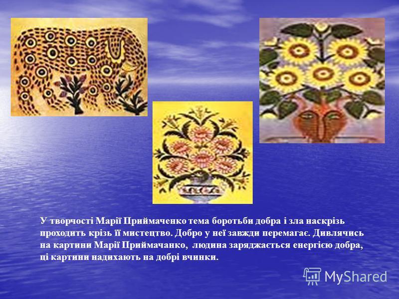 У творчості Марії Приймаченко тема боротьби добра і зла наскрізь проходить крізь її мистецтво. Добро у неї завжди перемагає. Дивлячись на картини Марії Приймачанко, людина заряджається енергією добра, ці картини надихають на добрі вчинки.