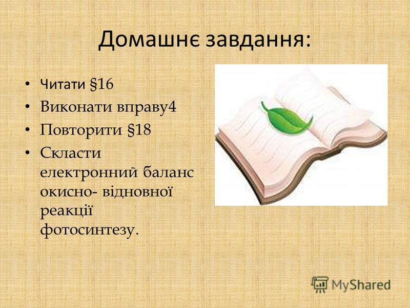 Домашнє завдання: Читати §16 Виконати вправу4 Повторити §18 Скласти електронний баланс окисно- відновної реакції фотосинтезу.