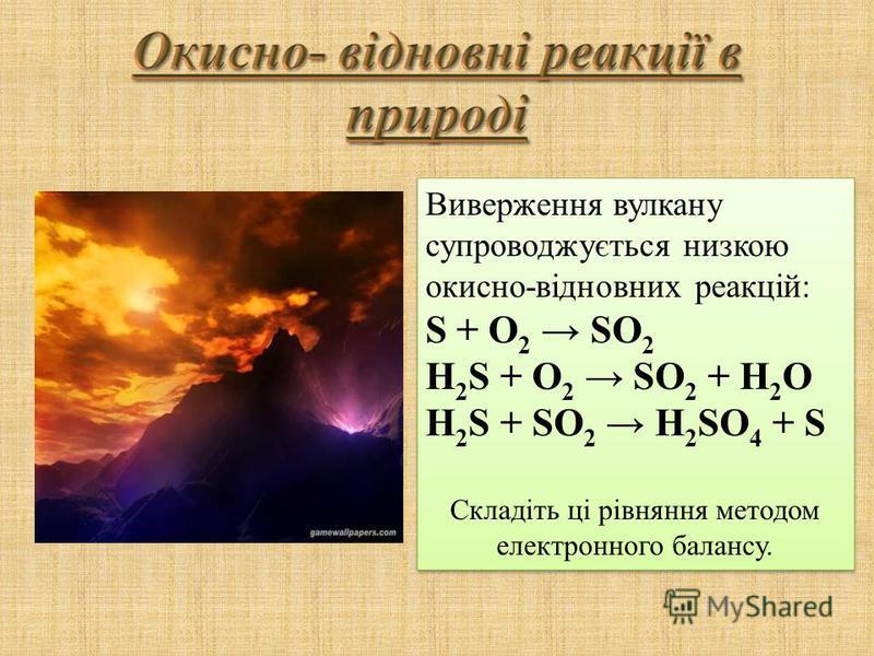 Виверження вулкану супроводжується низкою окисно-відновних реакцій: S + O 2 SO 2 H 2 S + O 2 SO 2 + H 2 O Н 2 S + SO 2 H 2 SO 4 + S Складіть ці рівняння методом електронного балансу. Виверження вулкану супроводжується низкою окисно-відновних реакцій:
