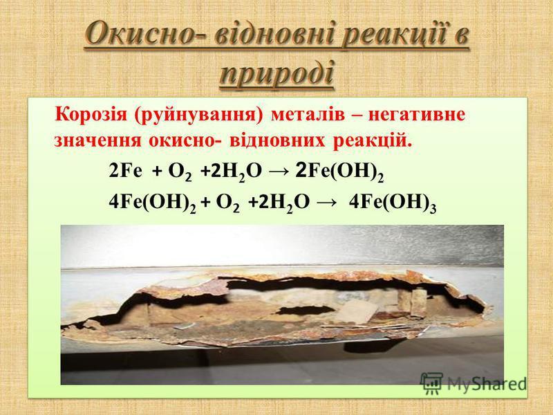 Корозія (руйнування) металів – негативне значення окисно- відновних реакцій. 2Fe + O 2 +2 H 2 O 2 Fe(OH) 2 4Fe(OH) 2 + O 2 +2 H 2 O 4Fe(OH) 3 Корозія (руйнування) металів – негативне значення окисно- відновних реакцій. 2Fe + O 2 +2 H 2 O 2 Fe(OH) 2 4