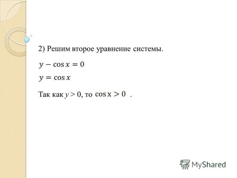 2) Решим второе уравнение системы. Так как y > 0, то.