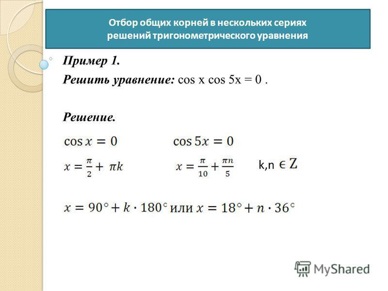 Пример 1. Решить уравнение: cos x cos 5x = 0. Решение. k,nk,n Отбор общих корней в нескольких сериях решений тригонометрического уравнения