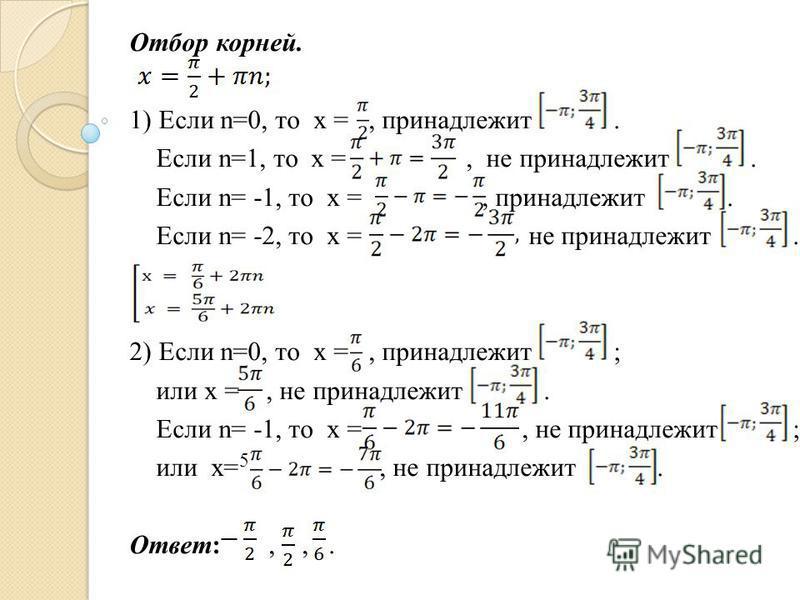 Отбор корней. 1) Если n=0, то x =, принадлежит. Если n=1, то x =, не принадлежит. Если n= -1, то x =, принадлежит. Если n= -2, то x = не принадлежит. 2) Если n=0, то x =, принадлежит ; или x =, не принадлежит. Если n= -1, то x =, не принадлежит ; или