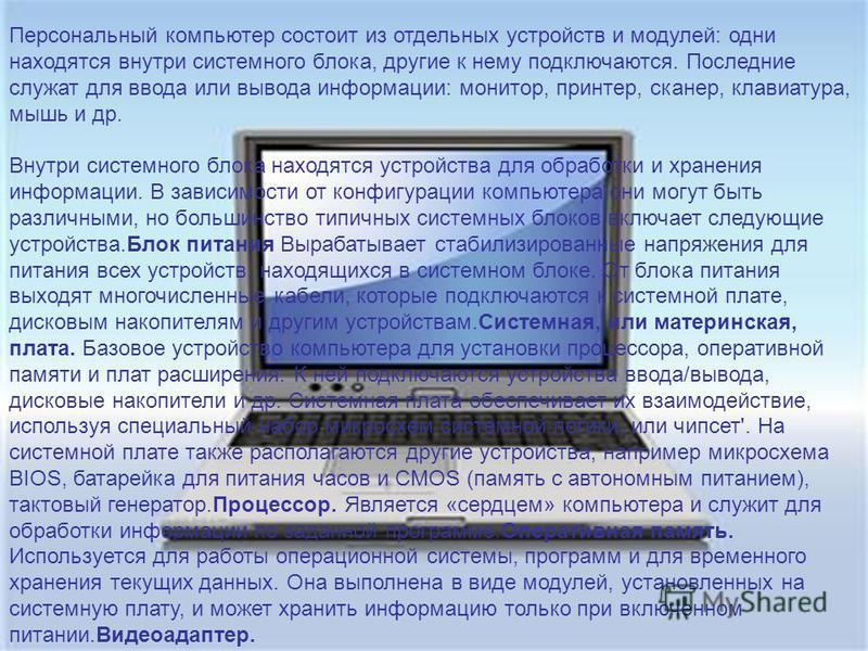 Персональный компьютер состоит из отдельных устройств и модулей: одни находятся внутри системного блока, другие к нему подключаются. Последние служат для ввода или вывода информации: монитор, принтер, сканер, клавиатура, мышь и др. Внутри системного