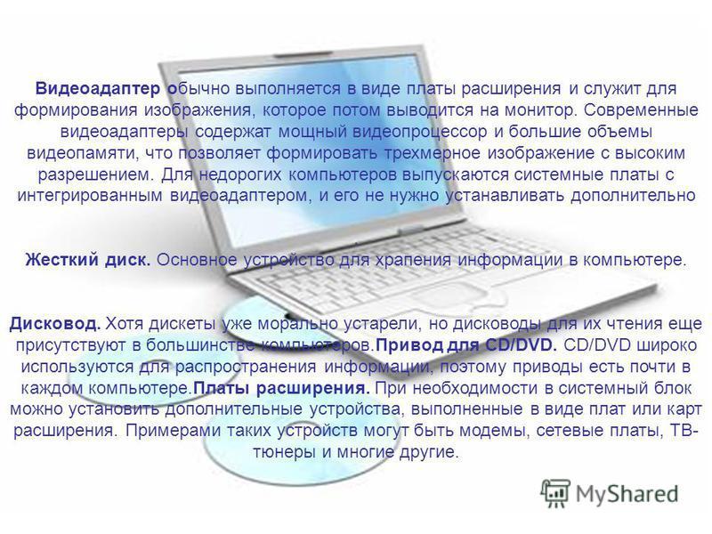 Видеоадаптер обычно выполняется в виде платы расширения и служит для формирования изображения, которое потом выводится на монитор. Современные видеоадаптеры содержат мощный видеопроцессор и большие объемы видеопамяти, что позволяет формировать трехме