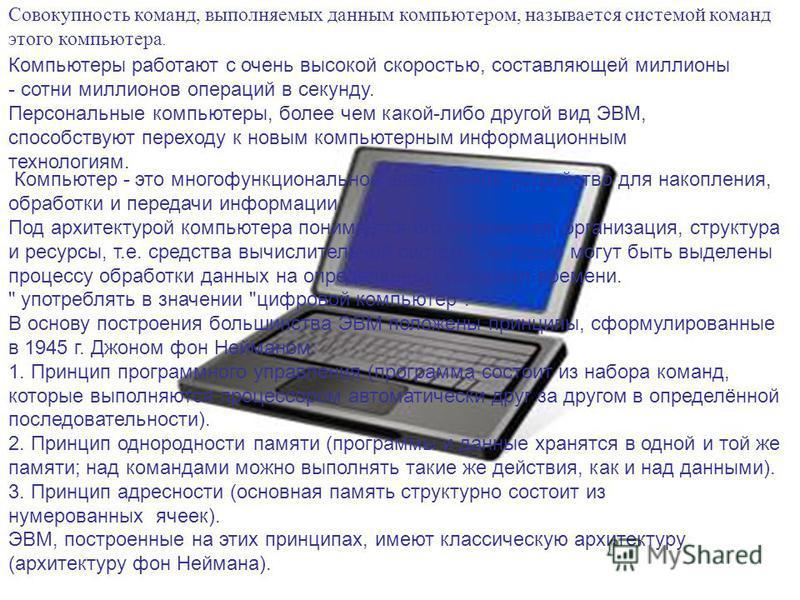 Совокупность команд, выполняемых данным компьютером, называется системой команд этого компьютера. Компьютеры работают с очень высокой скоростью, составляющей миллионы - сотни миллионов операций в секунду. Персональные компьютеры, более чем какой-либо