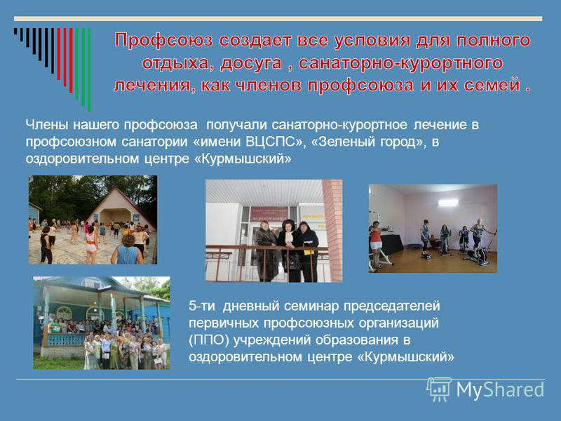 Члены нашего профсоюза получали санаторно-курортное лечение в профсоюзном санатории «имени ВЦСПС», «Зеленый город», в оздоровительном центре «Курмышский» 5-ти дневный семинар председателей первичных профсоюзных организаций (ППО) учреждений образовани