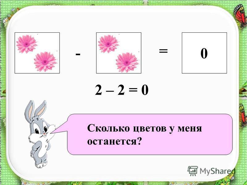 ?0 - = 2 – 2 = 0 Сколько цветов у меня останется?