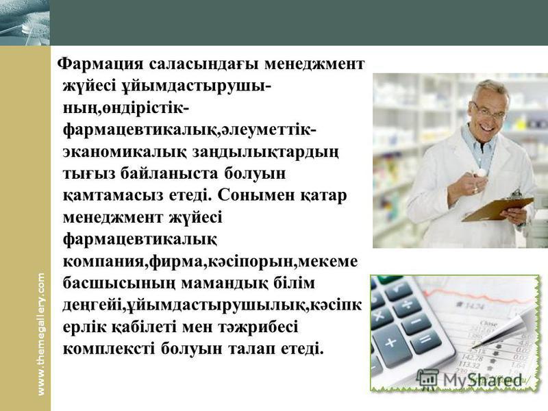 www.themegallery.com Фармация саласындағы менеджмент жүйесі ұйымдастырушы- ның,өндірістік- фармацевтикалық,әлеуметтік- эканомикалық заңдылықтардың тығыз байланыста болуын қамтамасыз етеді. Сонымен қатар менеджмент жүйесі фармацевтикалық компания,фирм