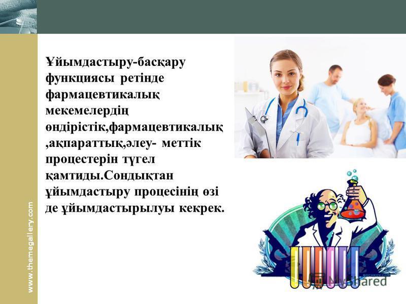 www.themegallery.com Ұйымдастыру-басқару функциясы ретінде фармацевтикалық мекемелердің өндірістік,фармацевтикалық,ақпараттық,әлеу- меттік процестерін түгел қамтиды.Сондықтан ұйымдастыру процесінің өзі де ұйымдастырылуы кекрек.