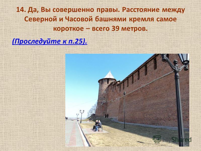 14. Да, Вы совершенно правы. Расстояние между Северной и Часовой башнями кремля самое короткое – всего 39 метров. (Проследуйте к п.25).