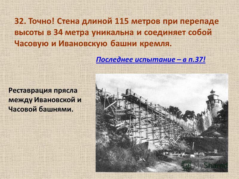 32. Точно! Стена длиной 115 метров при перепаде высоты в 34 метра уникальна и соединяет собой Часовую и Ивановскую башни кремля. Последнее испытание – в п.37! Реставрация прясла между Ивановской и Часовой башнями.