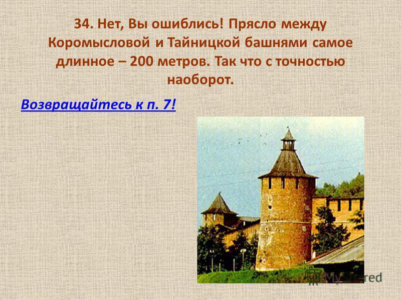 34. Нет, Вы ошиблись! Прясло между Коромысловой и Тайницкой башнями самое длинное – 200 метров. Так что с точностью наоборот. Возвращайтесь к п. 7!