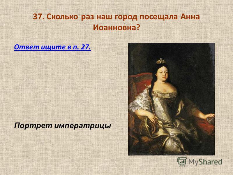 37. Сколько раз наш город посещала Анна Иоанновна? Ответ ищите в п. 27. Портрет императрицы