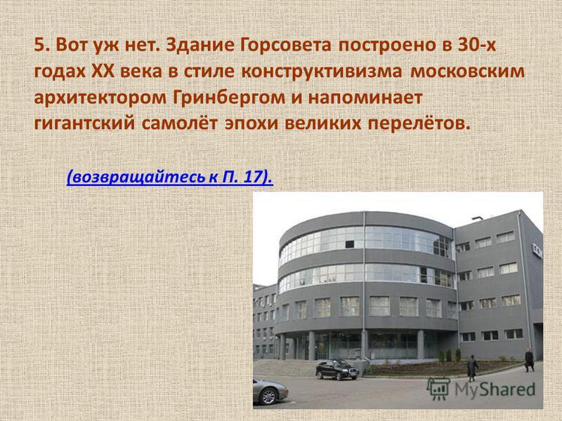 5. Вот уж нет. Здание Горсовета построено в 30-х годах ХХ века в стиле конструктивизма московским архитектором Гринбергом и напоминает гигантский самолёт эпохи великих перелётов. (возвращайтесь к П. 17).