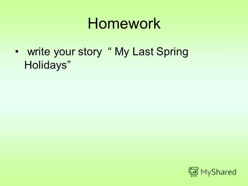 Homework write your story My Last Spring Holidays
