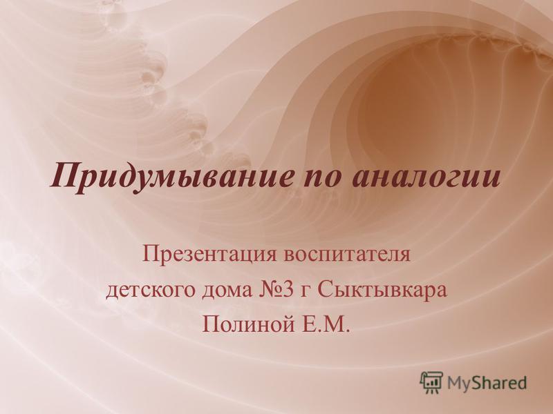 Придумывание по аналогии Презентация воспитателя детского дома 3 г Сыктывкара Полиной Е.М.