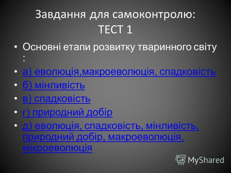 Завдання для самоконтролю: ТЕСТ 1 Основні етапи розвитку тваринного світу : а) еволюція,макроеволюція, спадковість б) мінливість в) спадковість г) природний добір д) еволюція, спадковість, мінливість, природний добір, макроеволюція, мікроеволюціяд) е