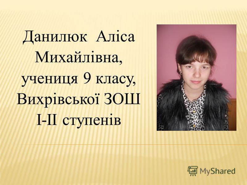 Данилюк Аліса Михайлівна, учениця 9 класу, Вихрівської ЗОШ І-ІІ ступенів