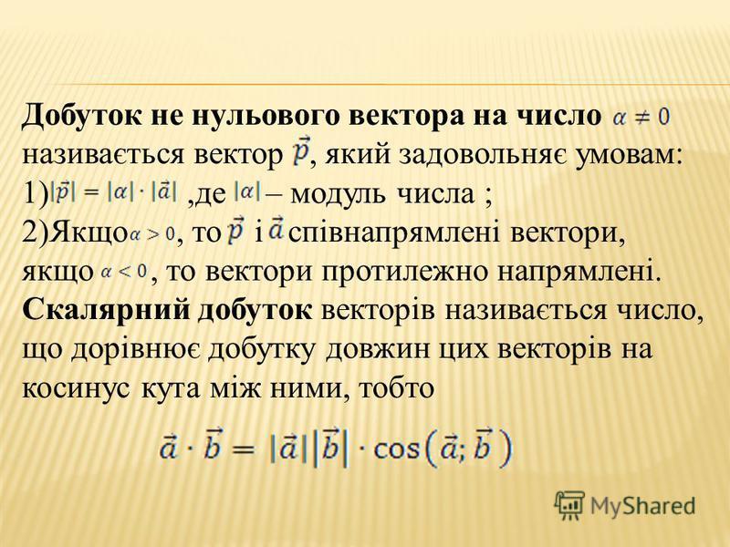 Добуток не нульового вектора на число називається вектор, який задовольняє умовам: 1),де – модуль числа ; 2)Якщо, то і співнапрямлені вектори, якщо, то вектори протилежно напрямлені. Скалярний добуток векторів називається число, що дорівнює добутку д