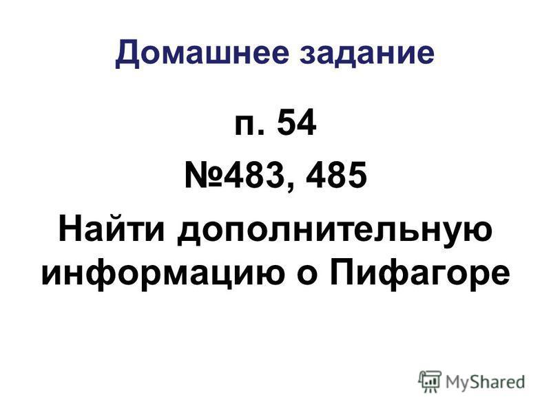 Домашнее задание п. 54 483, 485 Найти дополнительную информацию о Пифагоре