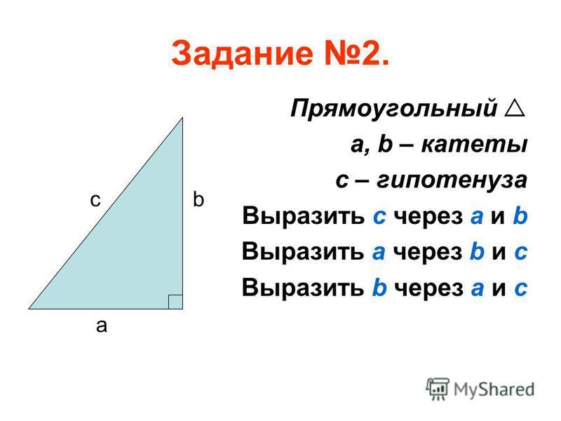 Задание 2. Прямоугольный a, b – катеты с – гипотенуза Выразить с через a и b Выразить a через b и c Выразить b через a и c a cb