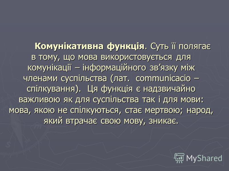 Комунікативна функція. Суть її полягає в тому, що мова використовується для комунікації – інформаційного звязку між членами суспільства (лат. сommunicacio – спілкування). Ця функція є надзвичайно важливою як для суспільства так і для мови: мова, якою
