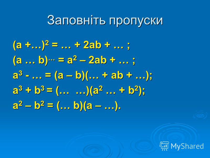 Заповніть пропуски (а +…) 2 = … + 2аb + … ; (а … b) … = а 2 – 2аb + … ; а 3 - … = (а – b)(… + аb + …); а 3 + b 3 = (… …)(а 2 … + b 2 ); а 2 – b 2 = (… b)(а – …).