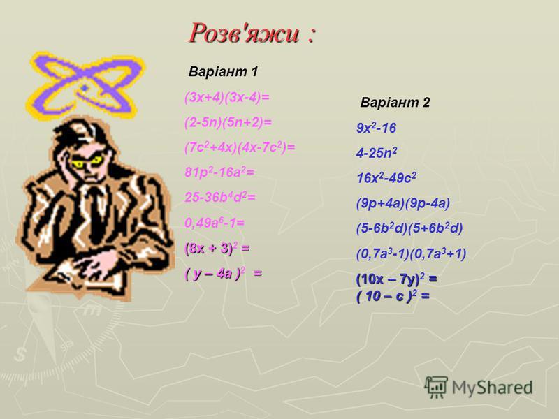 Розв'яжи : Варіант 1 (3x+4)(3x-4)= (2-5n)(5n+2)= (7с 2 +4x)(4x-7c 2 )= 81p 2 -16a 2 = 25-36b 4 d 2 = 0,49a 6 -1= (8х + 3)= (8х + 3) 2 = ( у – 4а ) = ( у – 4а ) 2 = Варіант 2 9x 2 -16 4-25n 2 16x 2 -49c 2 (9p+4a)(9p-4a) (5-6b 2 d)(5+6b 2 d) (0,7a 3 -1