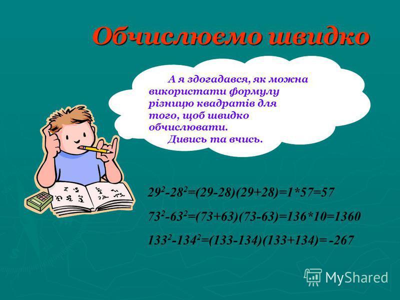 Обчислюємо швидко А я здогадався, як можна використати формулу різницю квадратів для того, щоб швидко обчислювати. Дивись та вчись. 29 2 -28 2 =(29-28)(29+28)=1*57=57 73 2 -63 2 =(73+63)(73-63)=136*10=1360 133 2 -134 2 =(133-134)(133+134)= -267