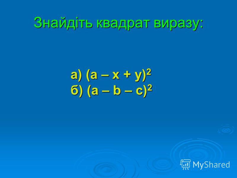 Знайдіть квадрат виразу: а) (а – х + у) 2 б) (а – b – с) 2